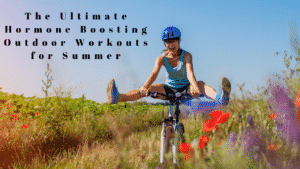 The Ultimate Hormone Boosting Outdoor Workouts for Summer